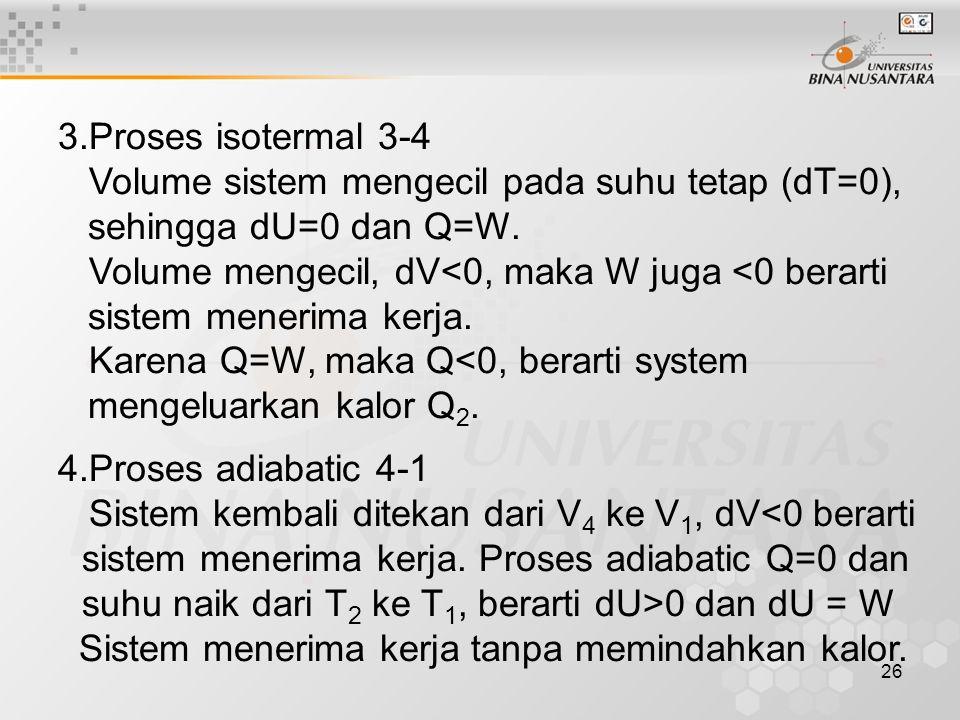 26 3.Proses isotermal 3-4 Volume sistem mengecil pada suhu tetap (dT=0), sehingga dU=0 dan Q=W.