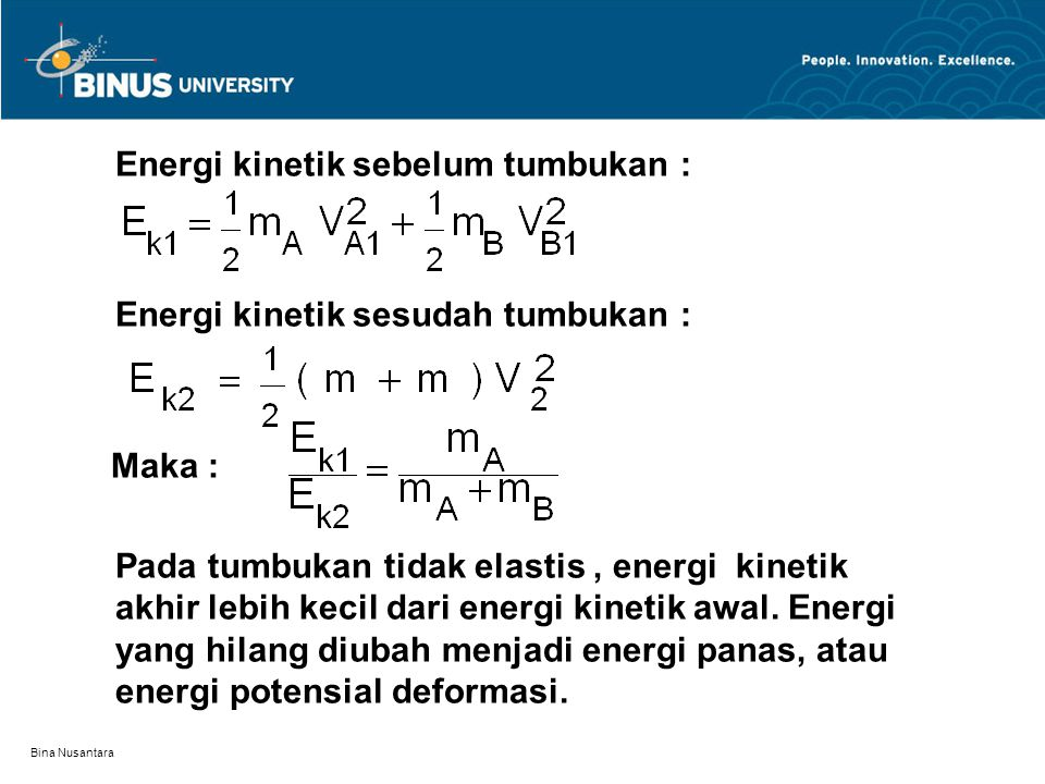 Bina Nusantara Energi kinetik sebelum tumbukan : Energi kinetik sesudah tumbukan : Maka : Pada tumbukan tidak elastis, energi kinetik akhir lebih keci