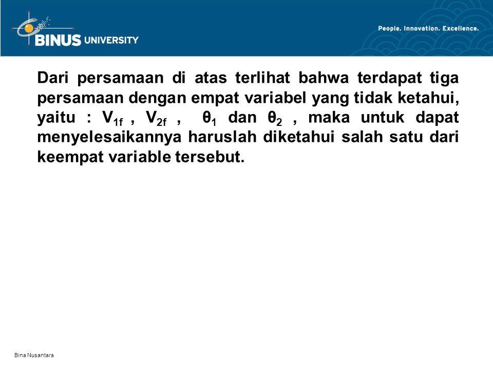 Bina Nusantara Dari persamaan di atas terlihat bahwa terdapat tiga persamaan dengan empat variabel yang tidak ketahui, yaitu : V 1f, V 2f, θ 1 dan θ 2