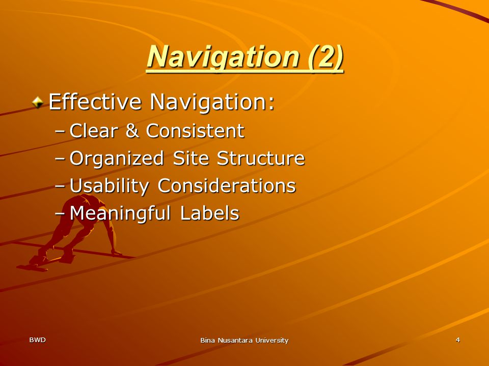 BWD Bina Nusantara University 4 Navigation (2) Effective Navigation: –Clear & Consistent –Organized Site Structure –Usability Considerations –Meaningful Labels