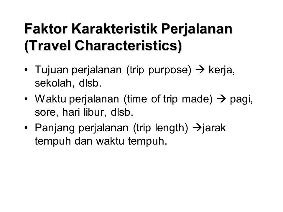 Faktor Karakteristik Perjalanan (Travel Characteristics) Tujuan perjalanan (trip purpose)  kerja, sekolah, dlsb.