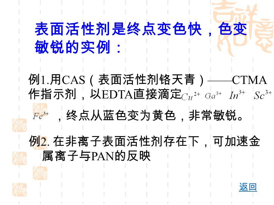 表面活性剂是终点变色快,色变 敏锐的实例: 例 1. 用 CAS (表面活性剂铬天青) ——CTMA 作指示剂,以 EDTA 直接滴定 ,终点从蓝色变为黄色,非常敏锐。 例 2. 在非离子表面活性剂存在下,可加速金 属离子与 PAN 的反映 返回