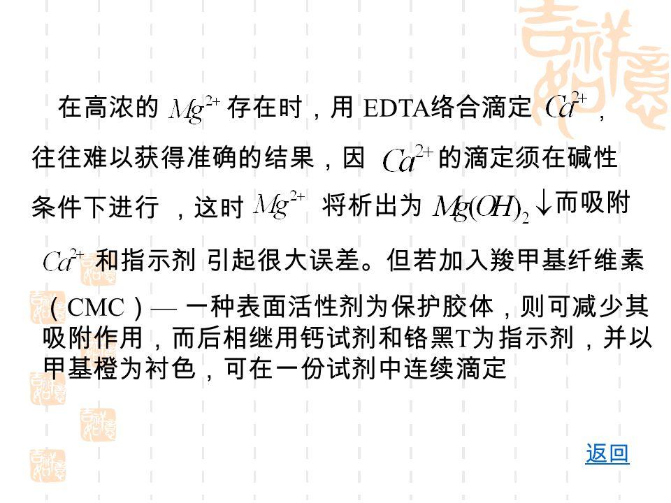 在高浓的存在时,用 EDTA 络合滴定 , 往往难以获得准确的结果,因的滴定须在碱性 条件下进行 ,这时 将析出为 而吸附 和指示剂 ( CMC ) — 一种表面活性剂为保护胶体,则可减少其 吸附作用,而后相继用钙试剂和铬黑 T 为指示剂,并以 甲基橙为衬色,可在一份试剂中连续滴定 返回 引起很大误