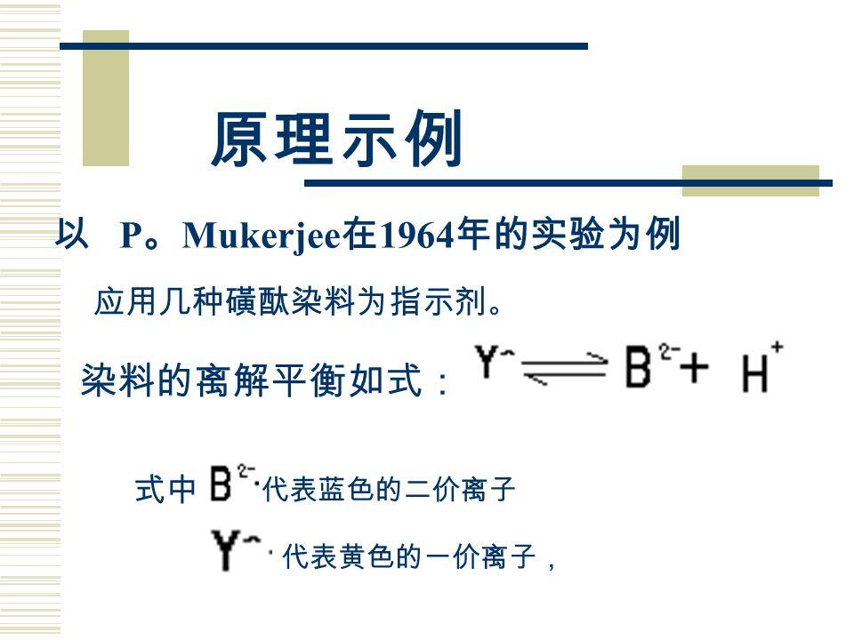 原理示例 以 P 。 Mukerjee 在 1964 年的实验为例 应用几种磺酞染料为指示剂 。 染料的离解平衡如式: 式中 代表黄色的一价离子, 代表蓝色的二价离子