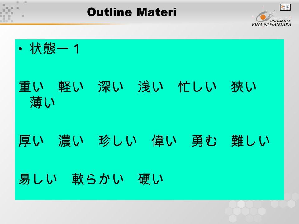 Outline Materi 状態ー1 重い 軽い 深い 浅い 忙しい 狭い 薄い 厚い 濃い 珍しい 偉い 勇む 難しい 易しい 軟らかい 硬い