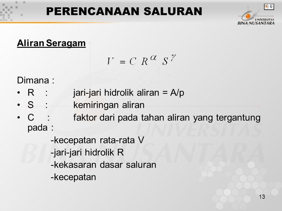 13 PERENCANAAN SALURAN Aliran Seragam Dimana : R:jari-jari hidrolik aliran = A/p S:kemiringan aliran C :faktor dari pada tahan aliran yang tergantung