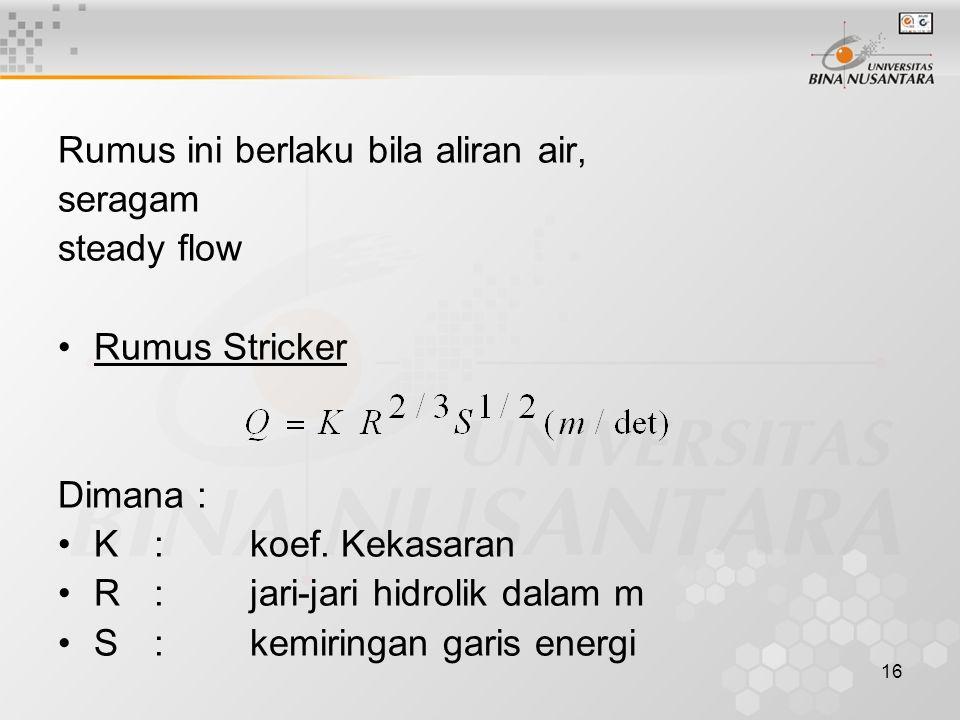 16 Rumus ini berlaku bila aliran air, seragam steady flow Rumus Stricker Dimana : K :koef. Kekasaran R:jari-jari hidrolik dalam m S:kemiringan garis e