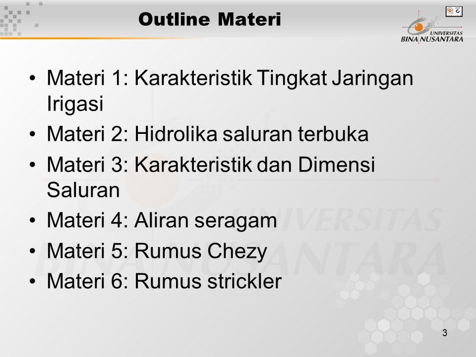 3 Outline Materi Materi 1: Karakteristik Tingkat Jaringan Irigasi Materi 2: Hidrolika saluran terbuka Materi 3: Karakteristik dan Dimensi Saluran Mate