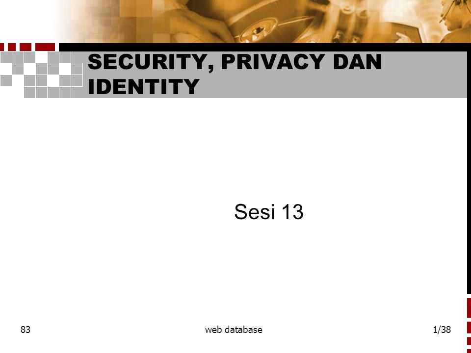 83web database2/38 Security, privacy dan identity  security - dapat dibagi menjadi 2 area :  semua yang dihubungkan dengan web dan network mempengaruhi web database sistem  semua yang bergabung dengan sisi database  web security – secara umum banyak masalah security yang ada hubungannya dengan transmitting data lewat network.
