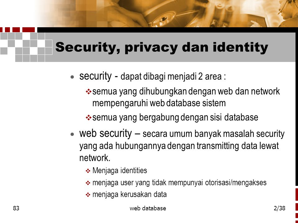 83web database2/38 Security, privacy dan identity  security - dapat dibagi menjadi 2 area :  semua yang dihubungkan dengan web dan network mempengar