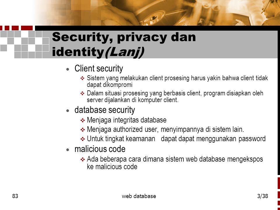 83web database3/38 Security, privacy dan identity(Lanj)  Client security  Sistem yang melakukan client prosesing harus yakin bahwa client tidak dapat dikompromi  Dalam situasi prosesing yang berbasis client, program disiapkan oleh server dijalankan di komputer client.