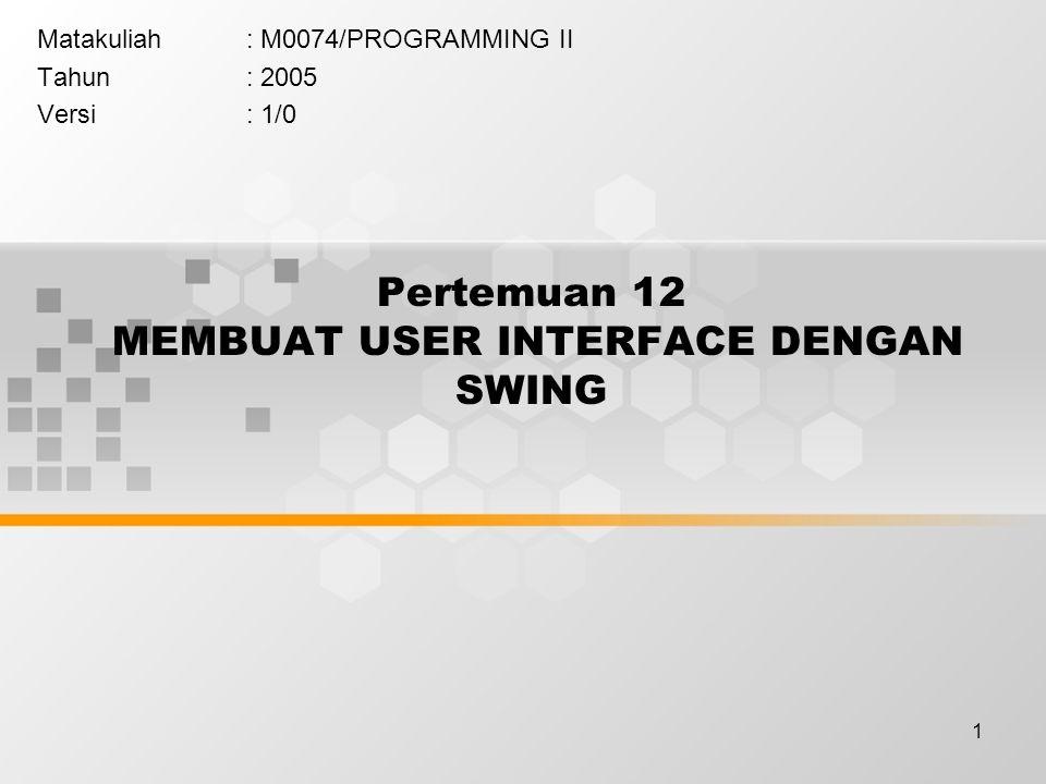 1 Pertemuan 12 MEMBUAT USER INTERFACE DENGAN SWING Matakuliah: M0074/PROGRAMMING II Tahun: 2005 Versi: 1/0