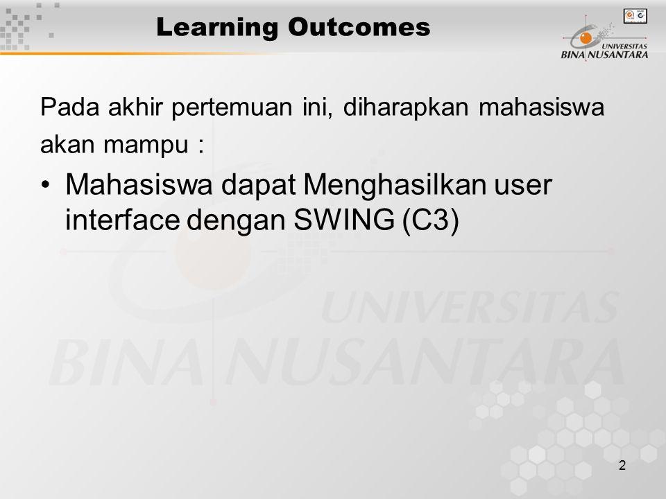 2 Learning Outcomes Pada akhir pertemuan ini, diharapkan mahasiswa akan mampu : Mahasiswa dapat Menghasilkan user interface dengan SWING (C3)