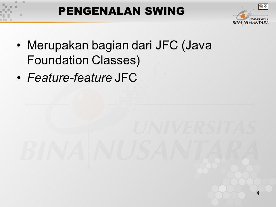 4 PENGENALAN SWING Merupakan bagian dari JFC (Java Foundation Classes) Feature-feature JFC