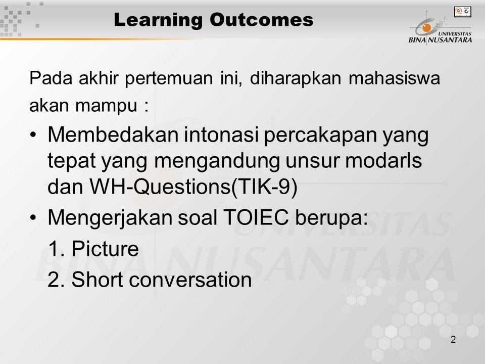 2 Learning Outcomes Pada akhir pertemuan ini, diharapkan mahasiswa akan mampu : Membedakan intonasi percakapan yang tepat yang mengandung unsur modarls dan WH-Questions(TIK-9) Mengerjakan soal TOIEC berupa: 1.