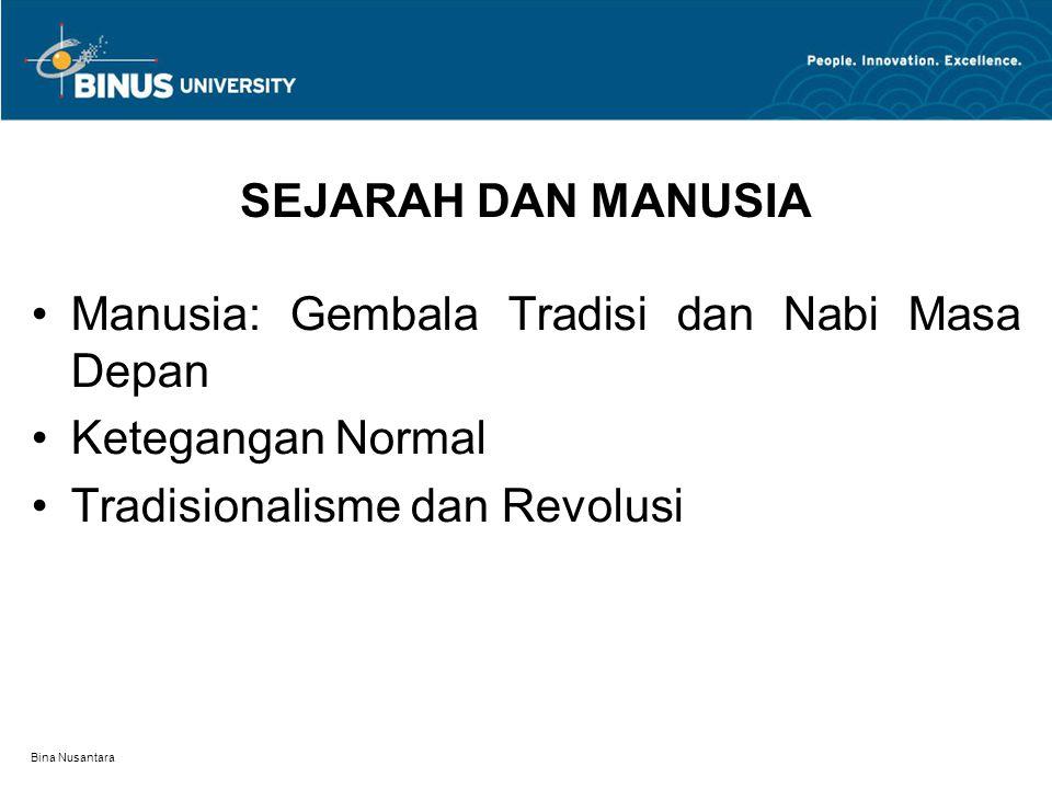 Bina Nusantara SEJARAH DAN MANUSIA Manusia: Gembala Tradisi dan Nabi Masa Depan Ketegangan Normal Tradisionalisme dan Revolusi
