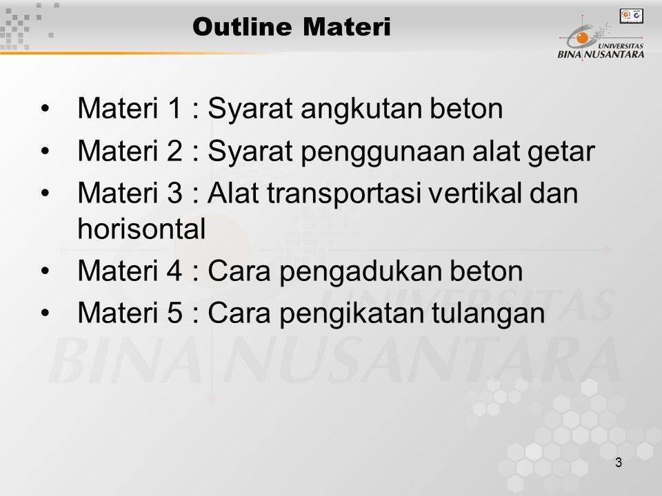 3 Outline Materi Materi 1 : Syarat angkutan beton Materi 2 : Syarat penggunaan alat getar Materi 3 : Alat transportasi vertikal dan horisontal Materi