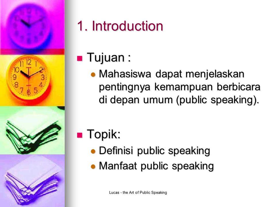 Lucas - the Art of Public Speaking 1. Introduction Tujuan : Tujuan : Mahasiswa dapat menjelaskan pentingnya kemampuan berbicara di depan umum (public