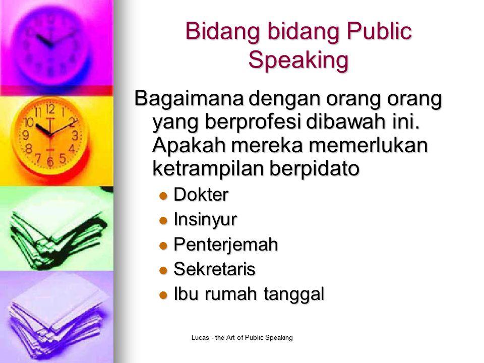 Lucas - the Art of Public Speaking Manfaat Public speaking Apa kelebihan orang yang mempunyai ketrampilan public speaking yang tinggi dibandingkan dengan yang rendah.