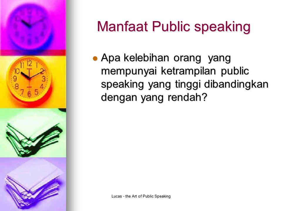 Lucas - the Art of Public Speaking Manfaat Public speaking Apa kelebihan orang yang mempunyai ketrampilan public speaking yang tinggi dibandingkan den