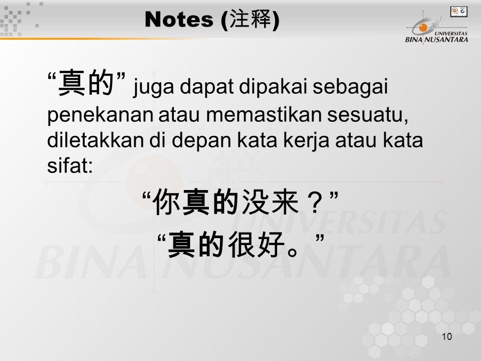 """10 Notes ( 注释 ) """" 真的 """" juga dapat dipakai sebagai penekanan atau memastikan sesuatu, diletakkan di depan kata kerja atau kata sifat: """" 你真的没来? """" """" 真的很好"""