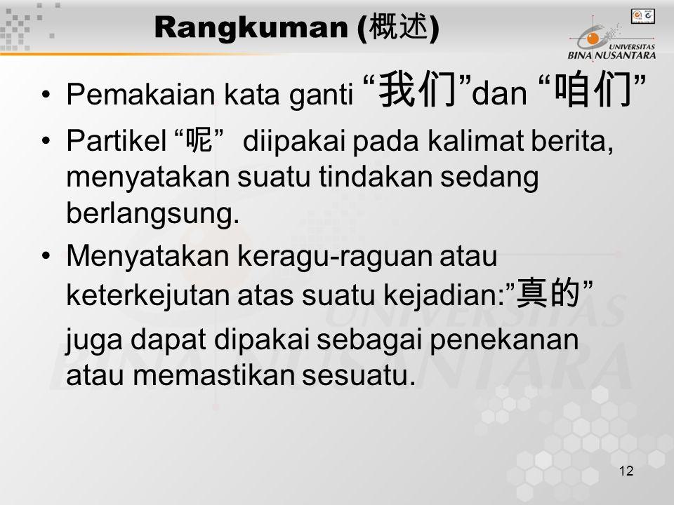 12 Rangkuman ( 概述 ) Pemakaian kata ganti 我们 dan 咱们 Partikel 呢 diipakai pada kalimat berita, menyatakan suatu tindakan sedang berlangsung.