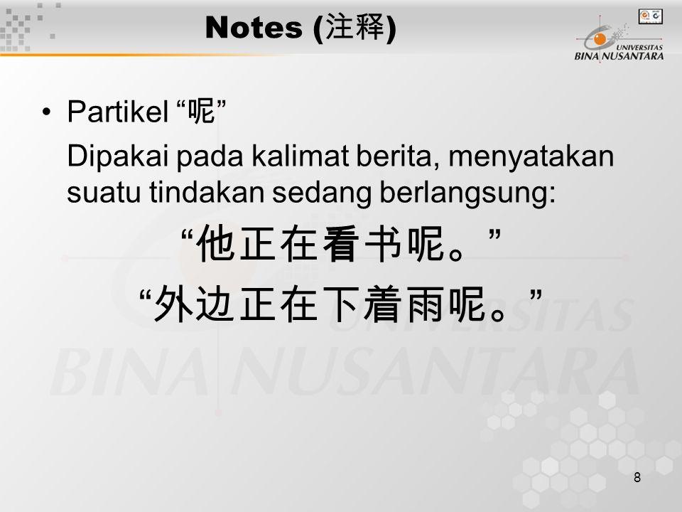 "8 Notes ( 注释 ) Partikel "" 呢 "" Dipakai pada kalimat berita, menyatakan suatu tindakan sedang berlangsung: "" 他正在看书呢。 "" "" 外边正在下着雨呢。 """