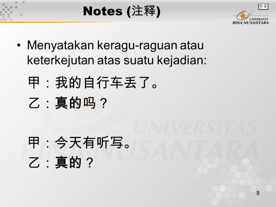 10 Notes ( 注释 ) 真的 juga dapat dipakai sebagai penekanan atau memastikan sesuatu, diletakkan di depan kata kerja atau kata sifat: 你真的没来? 真的很好。