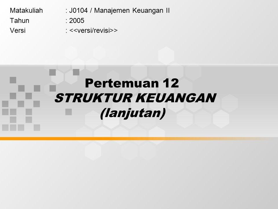 Pertemuan 12 STRUKTUR KEUANGAN (lanjutan) Matakuliah: J0104 / Manajemen Keuangan II Tahun: 2005 Versi: >