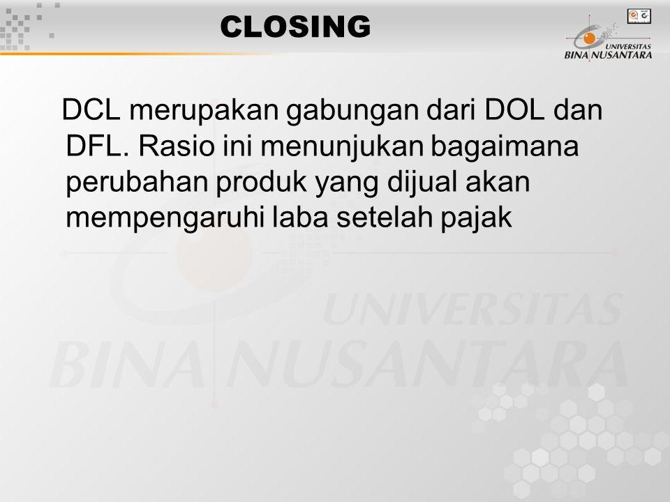 CLOSING DCL merupakan gabungan dari DOL dan DFL. Rasio ini menunjukan bagaimana perubahan produk yang dijual akan mempengaruhi laba setelah pajak
