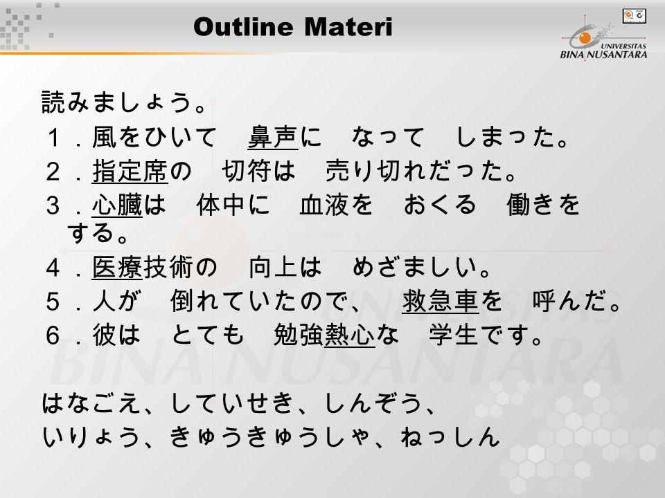 Outline Materi 読みましょう。 1.風をひいて 鼻声に なって しまった。 2.指定席の 切符は 売り切れだった。 3.心臓は 体中に 血液を おくる 働きを する。 4.医療技術の 向上は めざましい。 5.人が 倒れていたので、 救急車を 呼んだ。 6.彼は とても 勉強熱心な 学生です。 はなごえ、していせき、しんぞう、 いりょう、きゅうきゅうしゃ、ねっしん