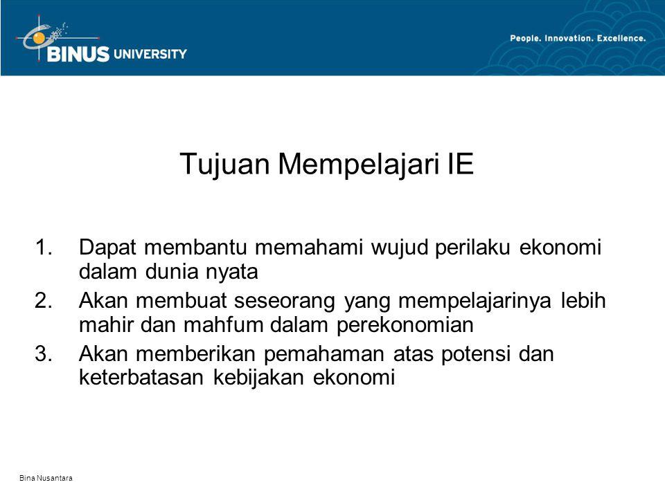 Bina Nusantara PENGANTAR ILMU EKONOMI (IE) Tujuan mempelajari Ilmu Ekonomi Prinsip-prinsip dan logika ekonomi Masalah Pokok dan Sistem perekonomian Jenis dan alat analisa dalam ilmu ekonomi Pernyataan ekonomi Peranan ekonom