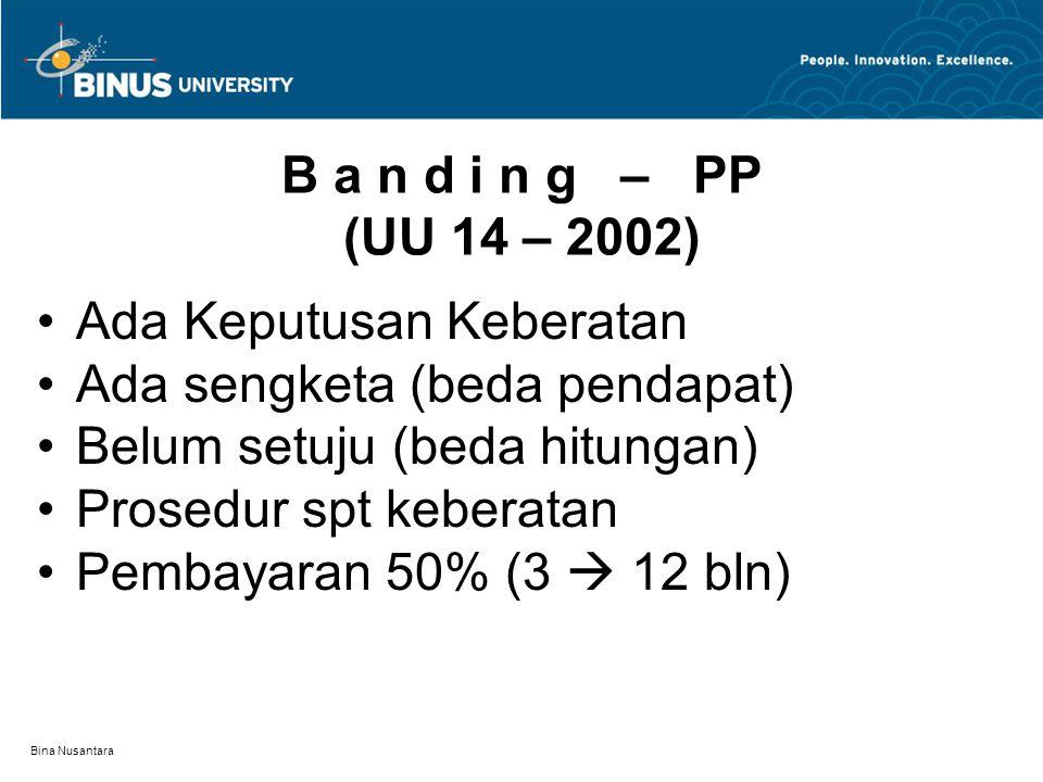 Bina Nusantara B a n d i n g – PP (UU 14 – 2002) Ada Keputusan Keberatan Ada sengketa (beda pendapat) Belum setuju (beda hitungan) Prosedur spt kebera