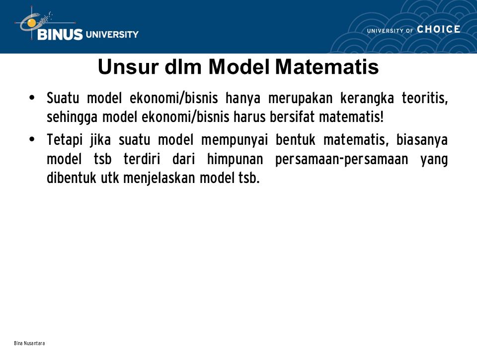 Bina Nusantara Unsur dlm Model Matematis Suatu model ekonomi/bisnis hanya merupakan kerangka teoritis, sehingga model ekonomi/bisnis harus bersifat ma