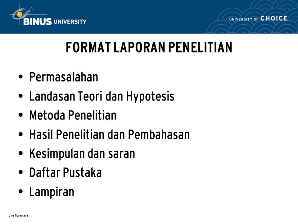 Bina Nusantara FORMAT LAPORAN PENELITIAN Permasalahan Landasan Teori dan Hypotesis Metoda Penelitian Hasil Penelitian dan Pembahasan Kesimpulan dan saran Daftar Pustaka Lampiran