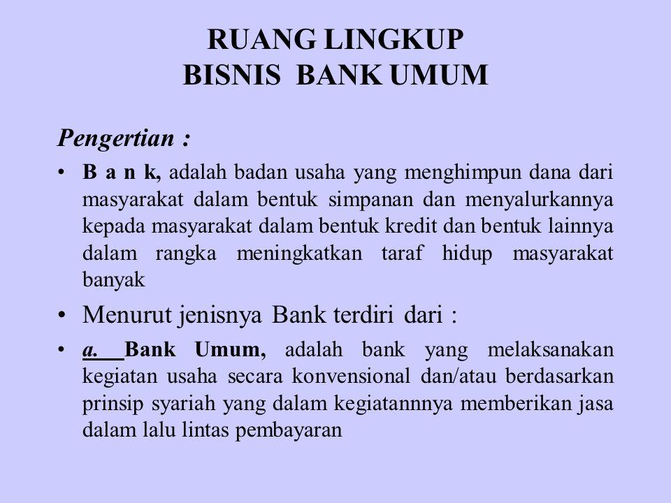 RUANG LINGKUP BISNIS BANK UMUM Pengertian : B a n k, adalah badan usaha yang menghimpun dana dari masyarakat dalam bentuk simpanan dan menyalurkannya