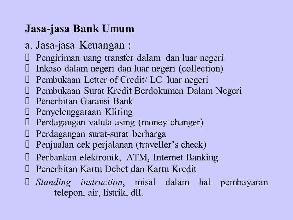 Jasa-jasa Bank Umum a.Jasa-jasa Keuangan :  Pengiriman uang transfer dalam dan luar negeri  Inkaso dalam negeri dan luar negeri (collection)  Pembu