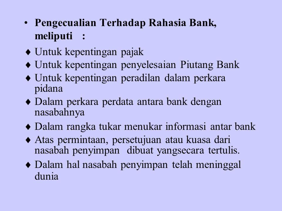 Pengecualian Terhadap Rahasia Bank, meliputi :  Untuk kepentingan pajak  Untuk kepentingan penyelesaian Piutang Bank  Untuk kepentingan peradilan d