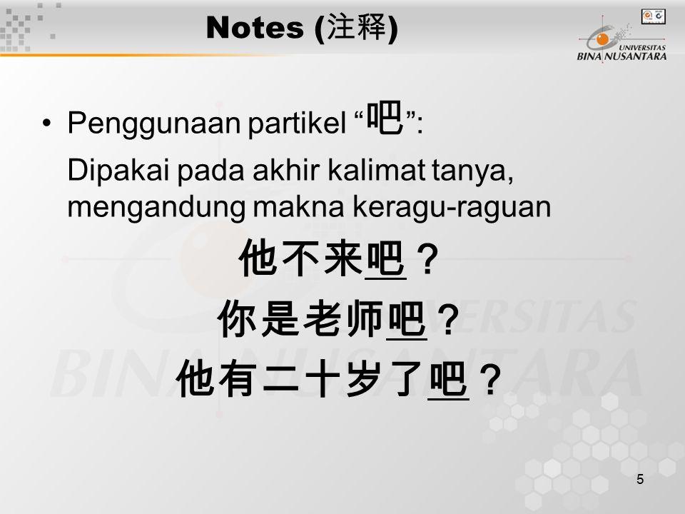 """5 Notes ( 注释 ) Penggunaan partikel """" 吧 """": Dipakai pada akhir kalimat tanya, mengandung makna keragu-raguan 他不来吧? 你是老师吧? 他有二十岁了吧?"""