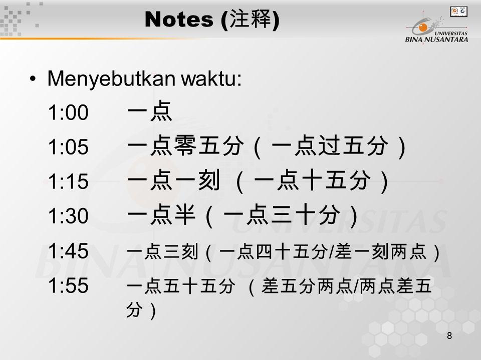 8 Notes ( 注释 ) Menyebutkan waktu: 1:00 一点 1:05 一点零五分(一点过五分) 1:15 一点一刻 (一点十五分) 1:30 一点半(一点三十分) 1:45 一点三刻(一点四十五分 / 差一刻两点) 1:55 一点五十五分 (差五分两点 / 两点差五 分)