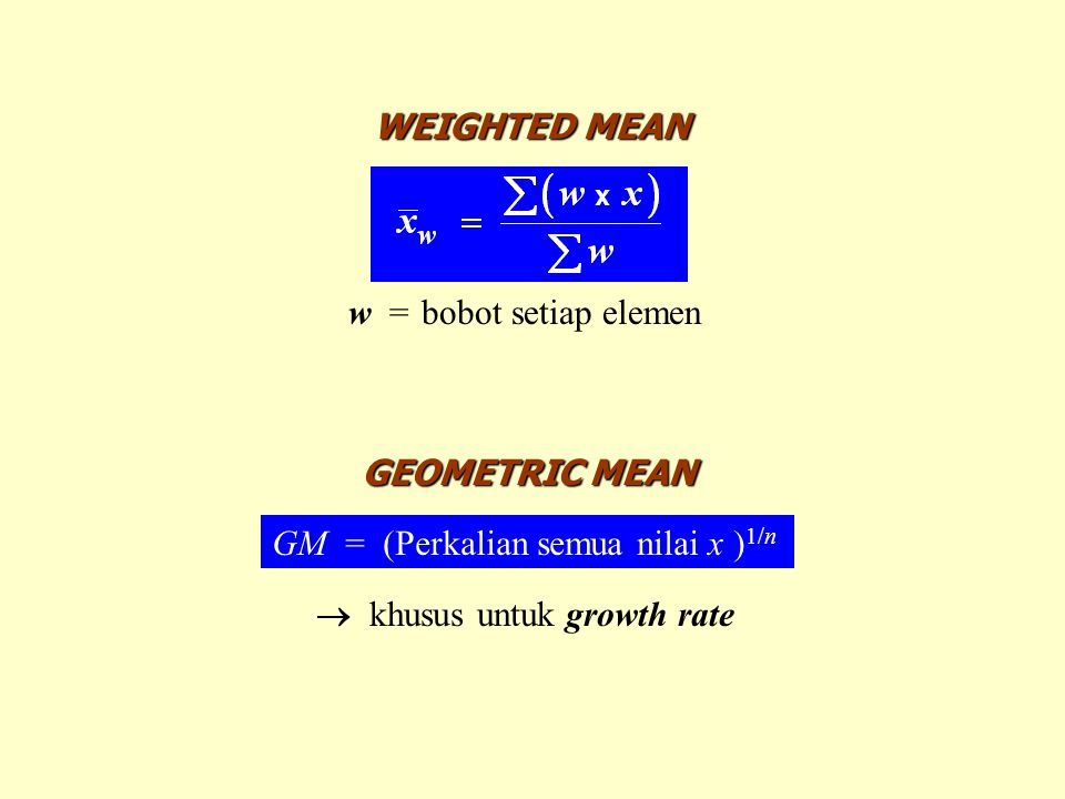 WEIGHTED MEAN w=bobot setiap elemen GEOMETRIC MEAN GM = (Perkalian semua nilai x ) 1/n  khusus untuk growth rate