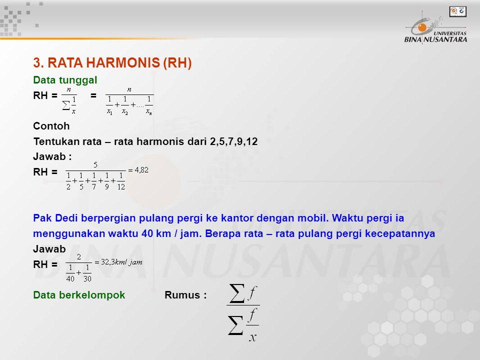 3. RATA HARMONIS (RH) Data tunggal RH = = Contoh Tentukan rata – rata harmonis dari 2,5,7,9,12 Jawab : RH = Pak Dedi berpergian pulang pergi ke kantor