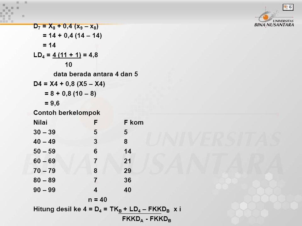 D 7 = X 8 + 0,4 (x 9 – x 8 ) = 14 + 0,4 (14 – 14) = 14 LD 4 = 4 (11 + 1) = 4,8 10 data berada antara 4 dan 5 D4 = X4 + 0,8 (X5 – X4) = 8 + 0,8 (10 – 8