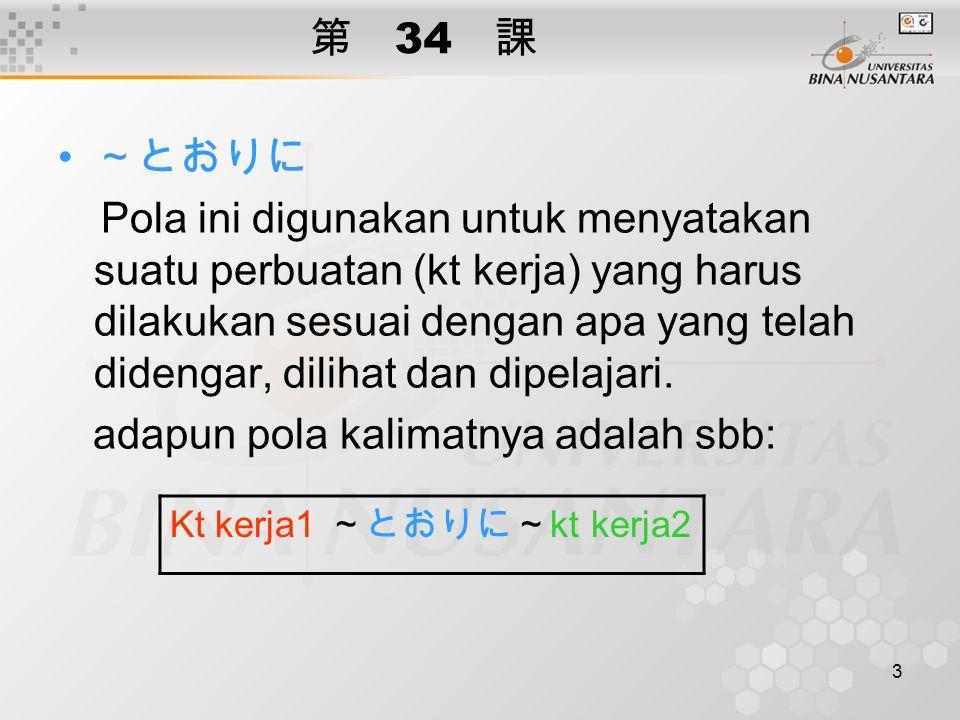3 第 34 課 ~とおりに Pola ini digunakan untuk menyatakan suatu perbuatan (kt kerja) yang harus dilakukan sesuai dengan apa yang telah didengar, dilihat dan dipelajari.