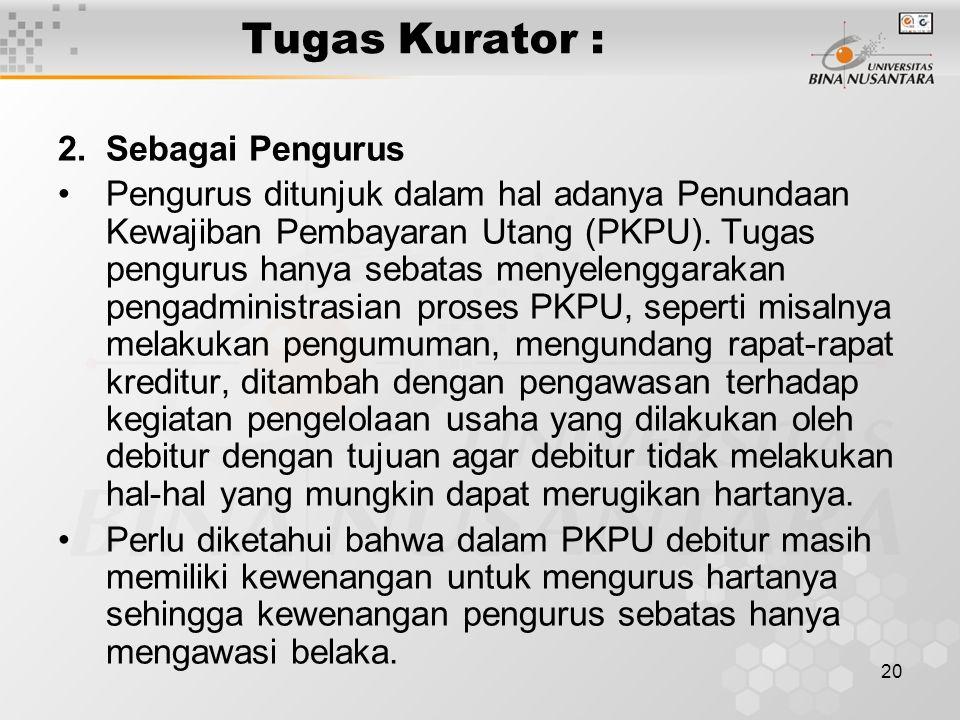 20 Tugas Kurator : 2.Sebagai Pengurus Pengurus ditunjuk dalam hal adanya Penundaan Kewajiban Pembayaran Utang (PKPU).