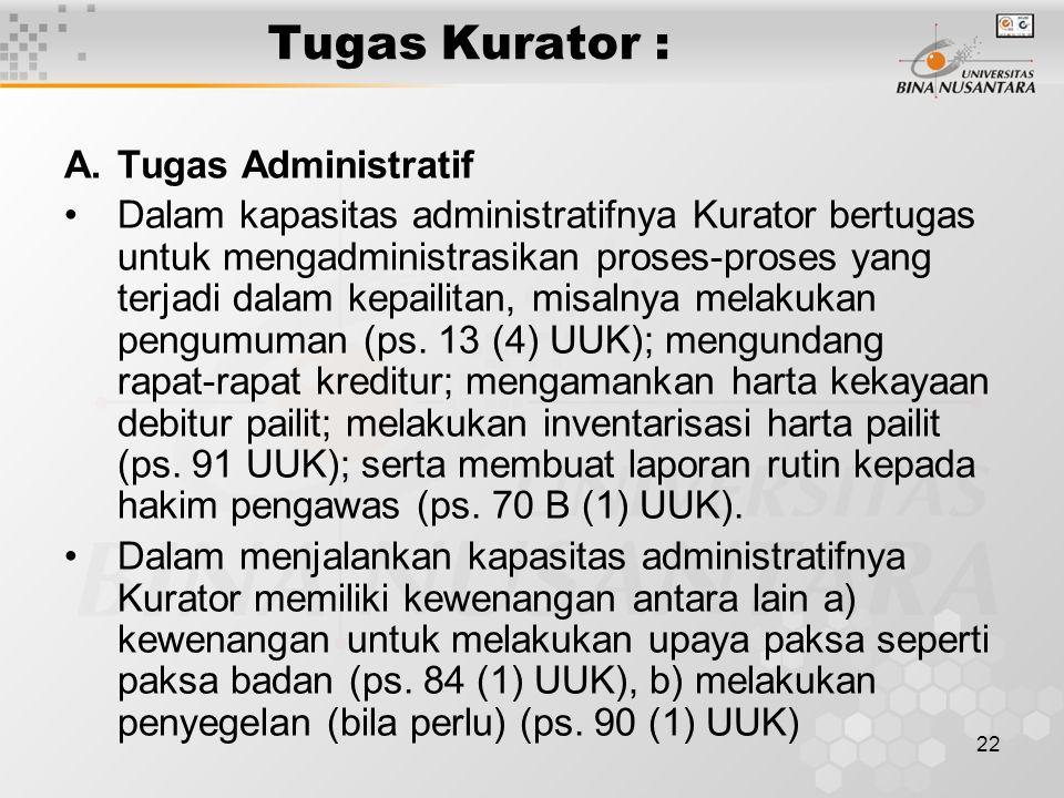 22 Tugas Kurator : A.Tugas Administratif Dalam kapasitas administratifnya Kurator bertugas untuk mengadministrasikan proses-proses yang terjadi dalam kepailitan, misalnya melakukan pengumuman (ps.