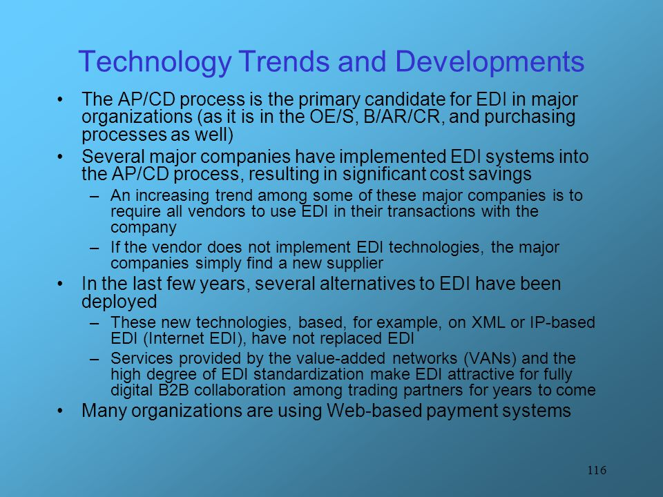 116 Technology Trends and Developments The AP/CD process is the primary candidate for EDI in major organizations (as it is in the OE/S, B/AR/CR, and p
