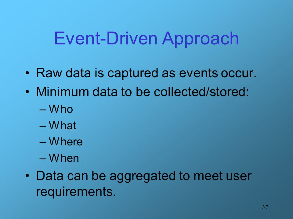 37 Event-Driven Approach Raw data is captured as events occur. Minimum data to be collected/stored: –Who –What –Where –When Data can be aggregated to