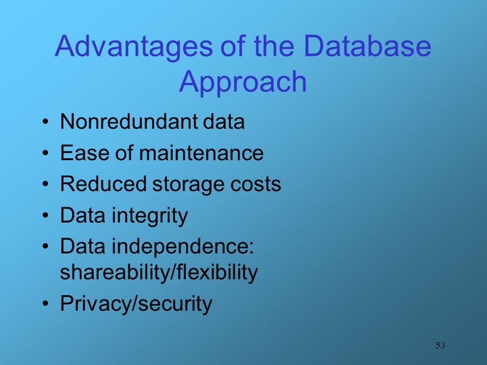 53 Advantages of the Database Approach Nonredundant data Ease of maintenance Reduced storage costs Data integrity Data independence: shareability/flex