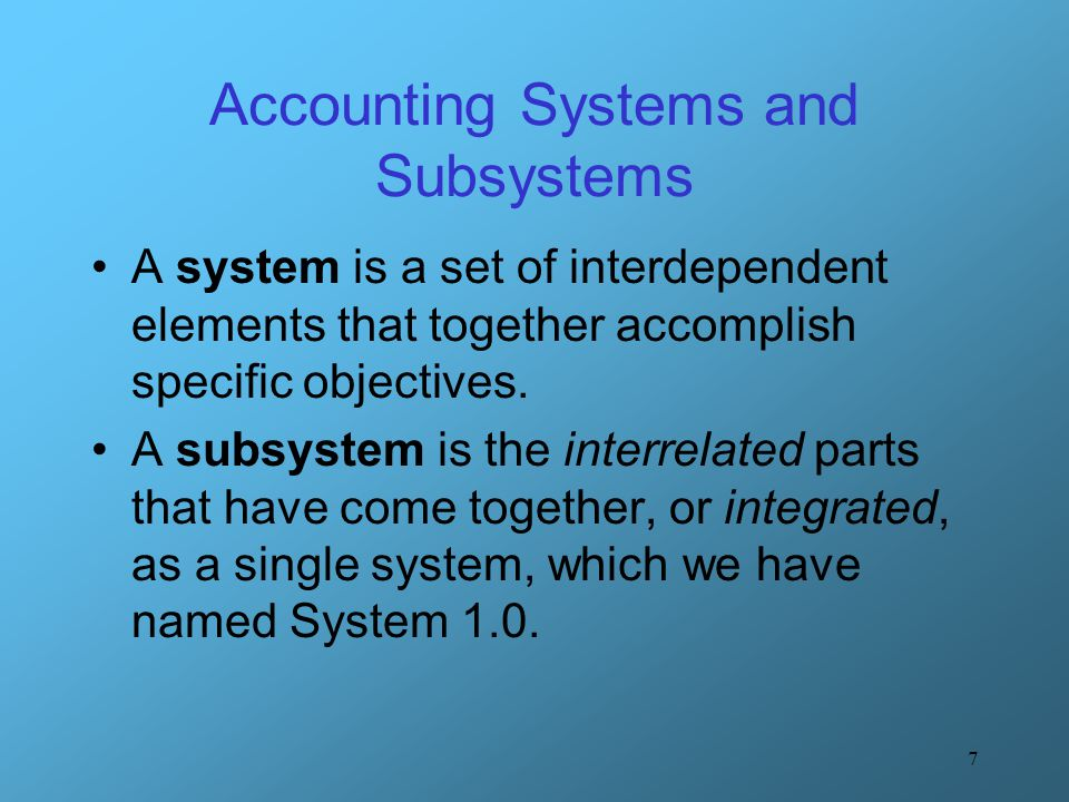 7 Accounting Systems and Subsystems A system is a set of interdependent elements that together accomplish specific objectives. A subsystem is the inte